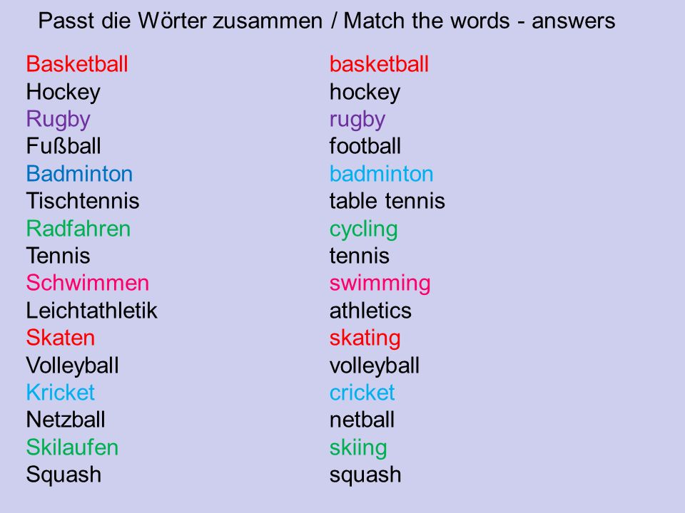 Passt die Wörter zusammen / Match the words - answers Basketball Hockey Rugby Fußball Badminton Tischtennis Radfahren Tennis Schwimmen Leichtathletik Skaten Volleyball Kricket Netzball Skilaufen Squash basketball hockey rugby football badminton table tennis cycling tennis swimming athletics skating volleyball cricket netball skiing squash