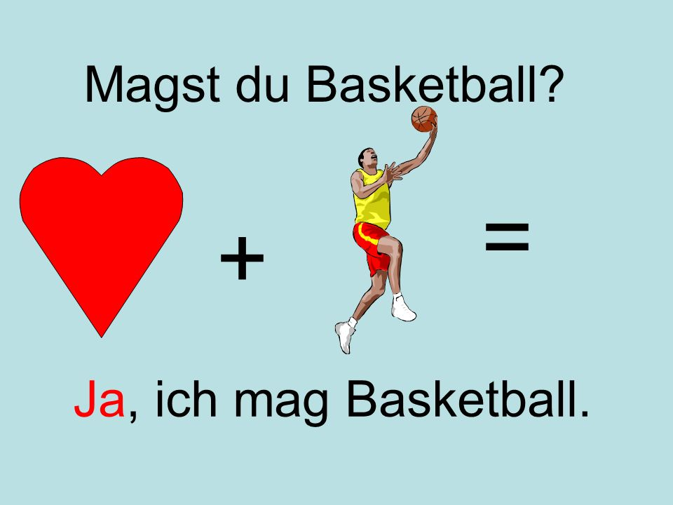 + = Ja, ich mag Basketball. Magst du Basketball?