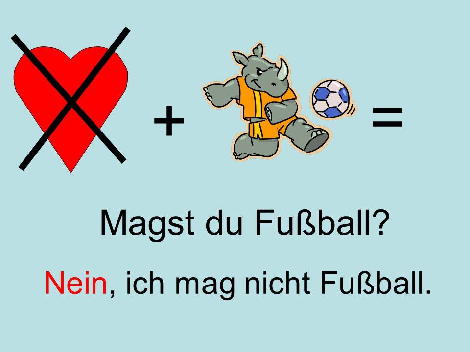+ = Nein, ich mag nicht Fußball. Magst du Fußball?