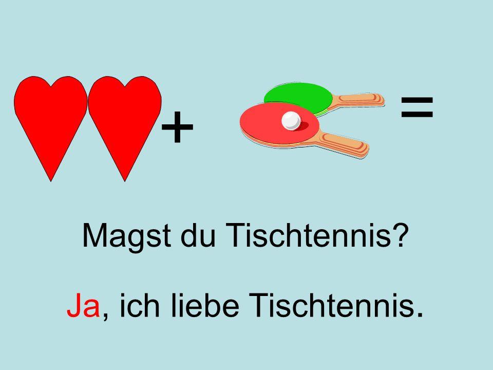 + = Ja, ich liebe Tischtennis. Magst du Tischtennis?