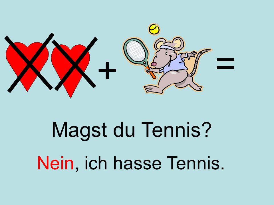 + = Nein, ich hasse Tennis. Magst du Tennis?
