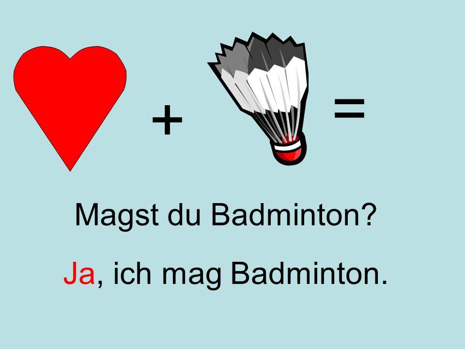+ = Ja, ich mag Badminton. Magst du Badminton?