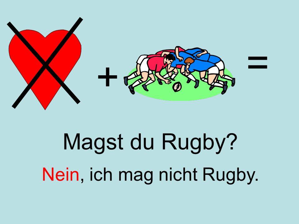 + = Nein, ich mag nicht Rugby. Magst du Rugby?