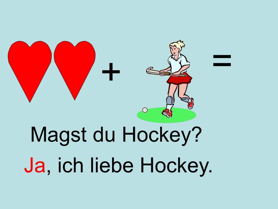 + = Ja, ich liebe Hockey. Magst du Hockey?