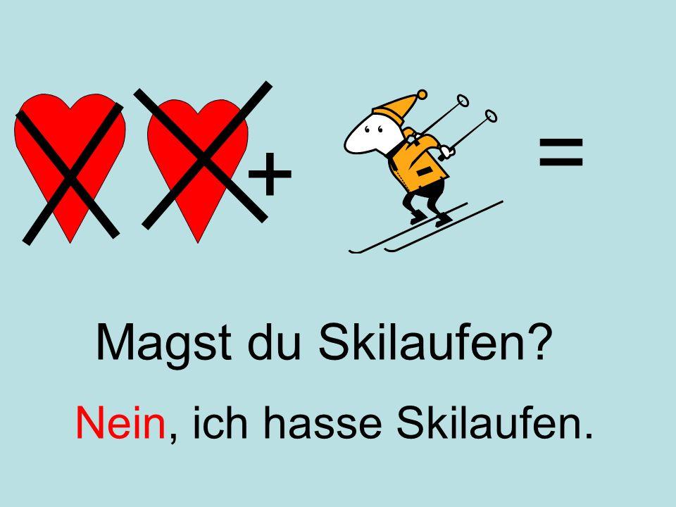 + = Nein, ich hasse Skilaufen. Magst du Skilaufen?