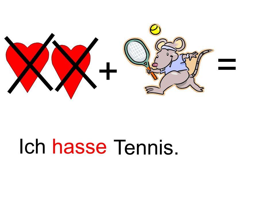 + = Ich hasse Tennis.