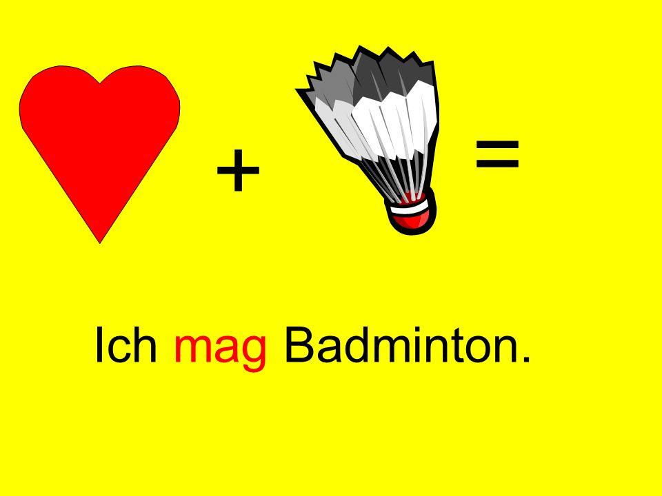 + = Ich mag Badminton.
