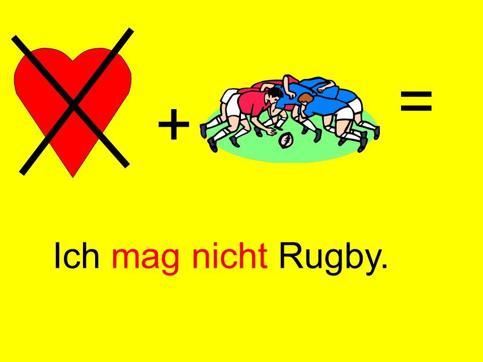 + = Ich mag nicht Rugby.