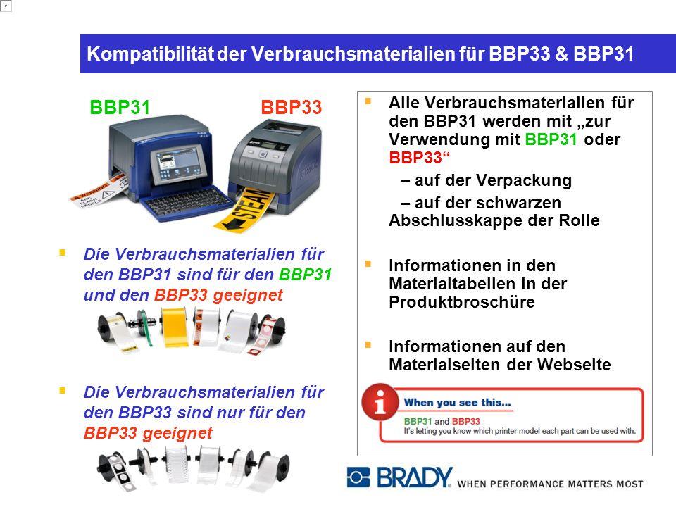 Kompatibilität der Verbrauchsmaterialien für BBP33 & BBP31 Die Verbrauchsmaterialien für den BBP31 sind für den BBP31 und den BBP33 geeignet Die Verbrauchsmaterialien für den BBP33 sind nur für den BBP33 geeignet Alle Verbrauchsmaterialien für den BBP31 werden mit zur Verwendung mit BBP31 oder BBP33 – auf der Verpackung – auf der schwarzen Abschlusskappe der Rolle Informationen in den Materialtabellen in der Produktbroschüre Informationen auf den Materialseiten der Webseite BBP31BBP33