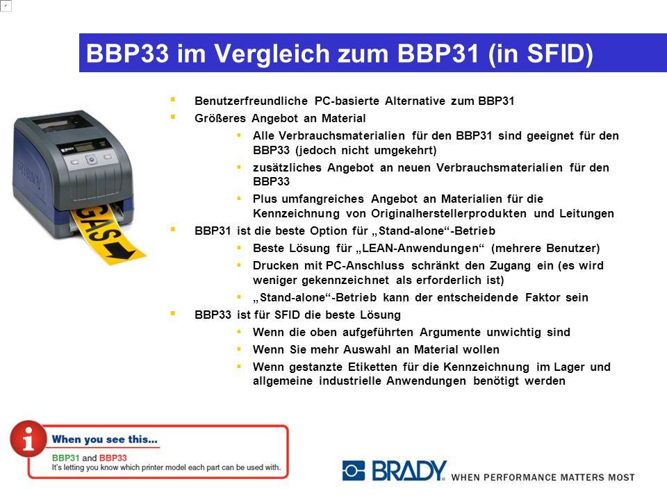 BBP33 im Vergleich zum BBP31 (in SFID) Benutzerfreundliche PC-basierte Alternative zum BBP31 Größeres Angebot an Material Alle Verbrauchsmaterialien für den BBP31 sind geeignet für den BBP33 (jedoch nicht umgekehrt) zusätzliches Angebot an neuen Verbrauchsmaterialien für den BBP33 Plus umfangreiches Angebot an Materialien für die Kennzeichnung von Originalherstellerprodukten und Leitungen BBP31 ist die beste Option für Stand-alone-Betrieb Beste Lösung für LEAN-Anwendungen (mehrere Benutzer) Drucken mit PC-Anschluss schränkt den Zugang ein (es wird weniger gekennzeichnet als erforderlich ist) Stand-alone-Betrieb kann der entscheidende Faktor sein BBP33 ist für SFID die beste Lösung Wenn die oben aufgeführten Argumente unwichtig sind Wenn Sie mehr Auswahl an Material wollen Wenn gestanzte Etiketten für die Kennzeichnung im Lager und allgemeine industrielle Anwendungen benötigt werden
