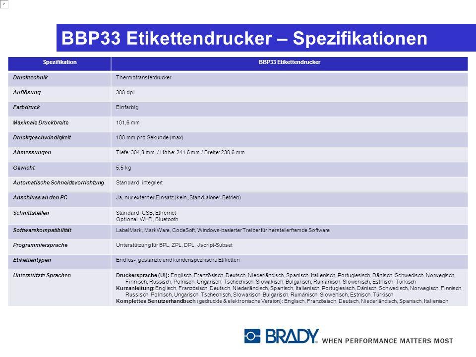 BBP33 Etikettendrucker – Spezifikationen SpezifikationBBP33 Etikettendrucker DrucktechnikThermotransferdrucker Auflösung300 dpi FarbdruckEinfarbig Maximale Druckbreite101,6 mm Druckgeschwindigkeit100 mm pro Sekunde (max) AbmessungenTiefe: 304,8 mm / Höhe: 241,6 mm / Breite: 230,6 mm Gewicht5,5 kg Automatische SchneidevorrichtungStandard, integriert Anschluss an den PCJa, nur externer Einsatz (kein Stand-alone-Betrieb) SchnittstellenStandard: USB, Ethernet Optional: Wi-Fi, Bluetooth SoftwarekompatibilitätLabelMark, MarkWare, CodeSoft, Windows-basierter Treiber für herstellerfremde Software ProgrammierspracheUnterstützung für BPL, ZPL, DPL, Jscript-Subset EtikettentypenEndlos-, gestanzte und kundenspezifische Etiketten Unterstützte SprachenDruckersprache (UI): Englisch, Französisch, Deutsch, Niederländisch, Spanisch, Italienisch, Portugiesisch, Dänisch, Schwedisch, Norwegisch, Finnisch, Russisch, Polnisch, Ungarisch, Tschechisch, Slowakisch, Bulgarisch, Rumänisch, Slowenisch, Estnisch, Türkisch Kurzanleitung: Englisch, Französisch, Deutsch, Niederländisch, Spanisch, Italienisch, Portugiesisch, Dänisch, Schwedisch, Norwegisch, Finnisch, Russisch, Polnisch, Ungarisch, Tschechisch, Slowakisch, Bulgarisch, Rumänisch, Slowenisch, Estnisch, Türkisch Komplettes Benutzerhandbuch (gedruckte & elektronische Version): Englisch, Französisch, Deutsch, Niederländisch, Spanisch, Italienisch