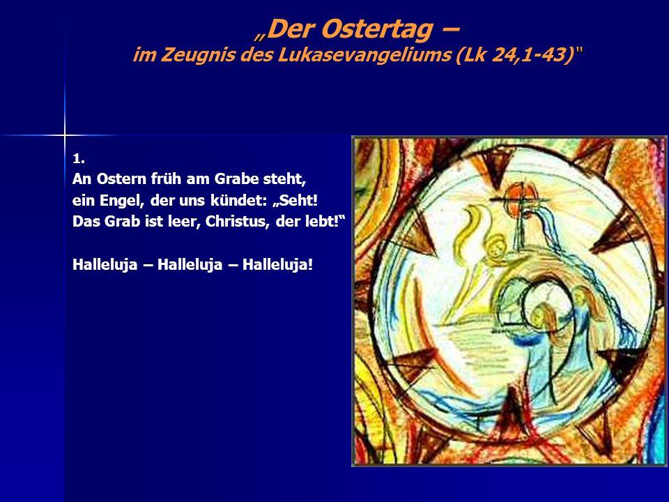 Der Ostertag – im Zeugnis des Lukasevangeliums (Lk 24,1-43) 1. An Ostern früh am Grabe steht, ein Engel, der uns kündet: Seht! Das Grab ist leer, Chri