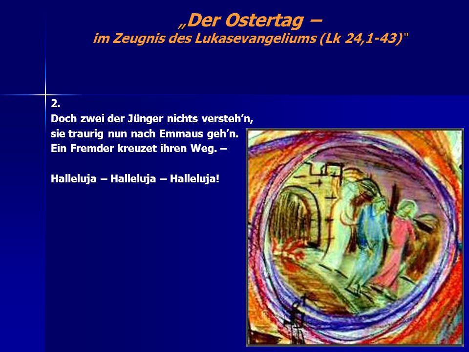 Der Ostertag – im Zeugnis des Lukasevangeliums (Lk 24,1-43) 2. Doch zwei der Jünger nichts verstehn, sie traurig nun nach Emmaus gehn. Ein Fremder kre