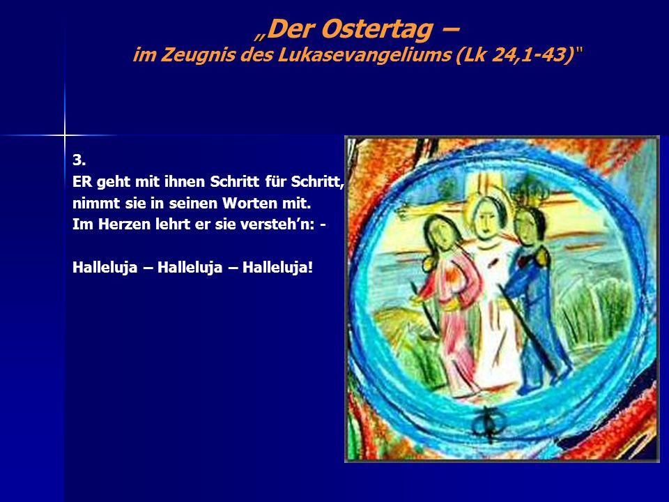Der Ostertag – im Zeugnis des Lukasevangeliums (Lk 24,1-43) 3. ER geht mit ihnen Schritt für Schritt, nimmt sie in seinen Worten mit. Im Herzen lehrt