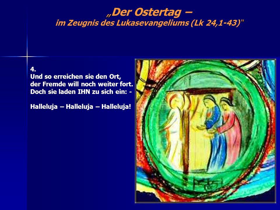 Der Ostertag – im Zeugnis des Lukasevangeliums (Lk 24,1-43) 4. Und so erreichen sie den Ort, der Fremde will noch weiter fort. Doch sie laden IHN zu s