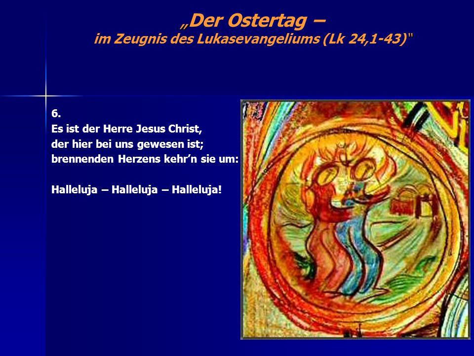 Der Ostertag – im Zeugnis des Lukasevangeliums (Lk 24,1-43) 6. Es ist der Herre Jesus Christ, der hier bei uns gewesen ist; brennenden Herzens kehrn s
