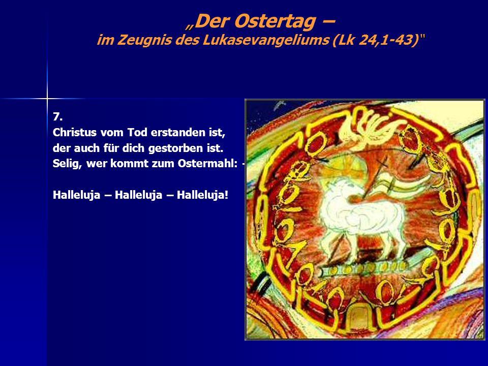 Der Ostertag – im Zeugnis des Lukasevangeliums (Lk 24,1-43) 7. Christus vom Tod erstanden ist, der auch für dich gestorben ist. Selig, wer kommt zum O
