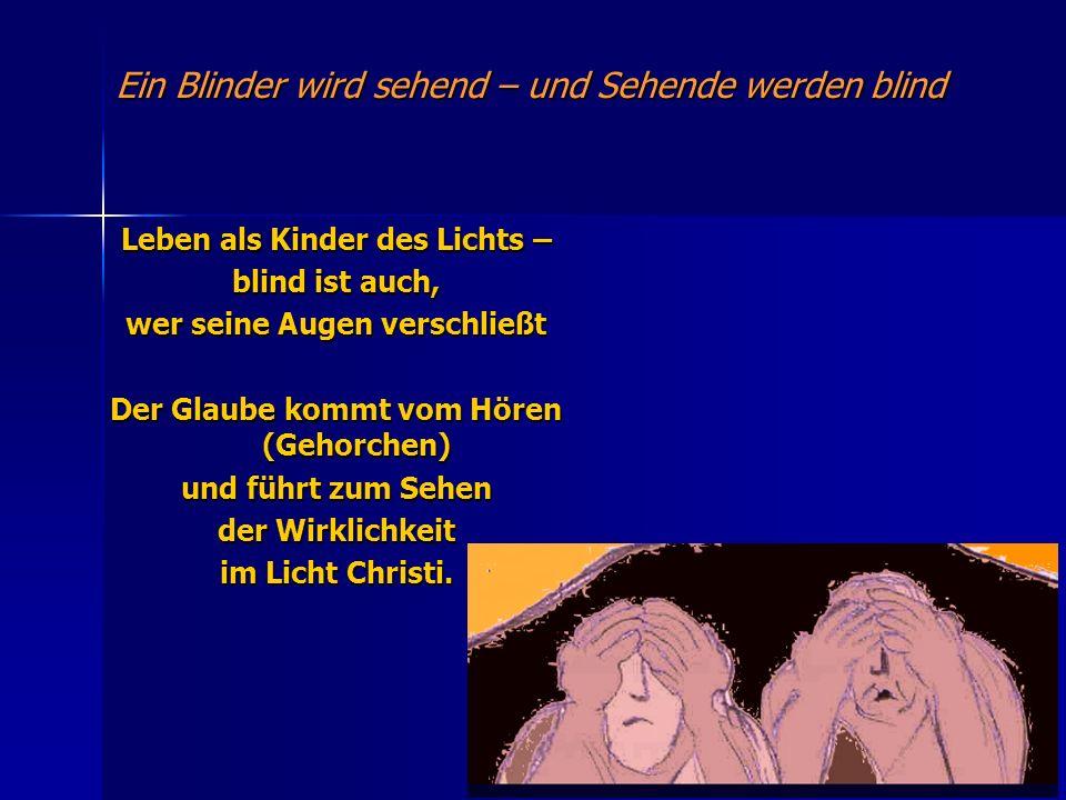 Ein Blinder wird sehend – und Sehende werden blind Leben als Kinder des Lichts – blind ist auch, wer seine Augen verschließt Der Glaube kommt vom Höre