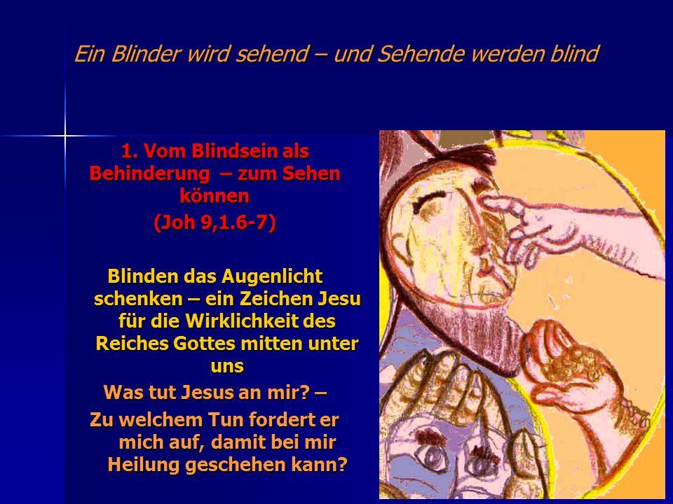 Ein Blinder wird sehend – und Sehende werden blind 1. Vom Blindsein als Behinderung – zum Sehen können (Joh 9,1.6-7) Blinden das Augenlicht schenken –