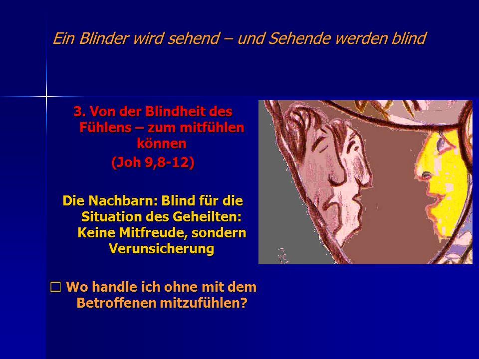 Ein Blinder wird sehend – und Sehende werden blind 3. Von der Blindheit des Fühlens – zum mitfühlen können (Joh 9,8-12) Die Nachbarn: Blind für die Si