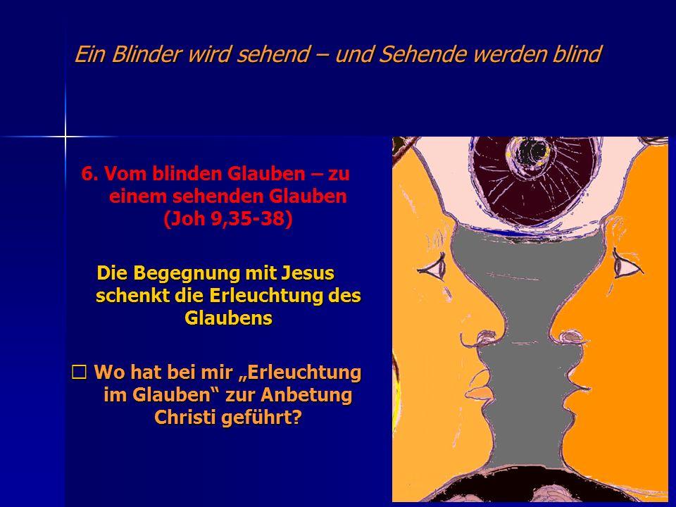 Ein Blinder wird sehend – und Sehende werden blind 6. Vom blinden Glauben – zu einem sehenden Glauben (Joh 9,35-38) Die Begegnung mit Jesus schenkt di