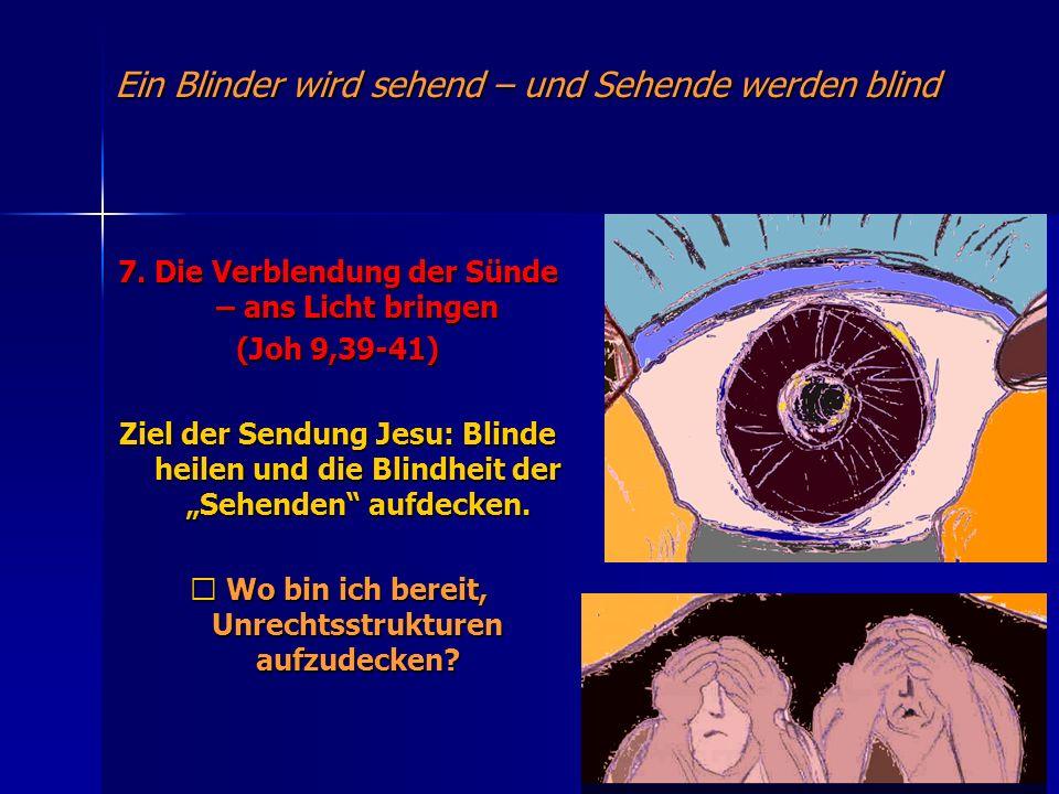 Ein Blinder wird sehend – und Sehende werden blind 7. Die Verblendung der Sünde – ans Licht bringen (Joh 9,39-41) Ziel der Sendung Jesu: Blinde heilen