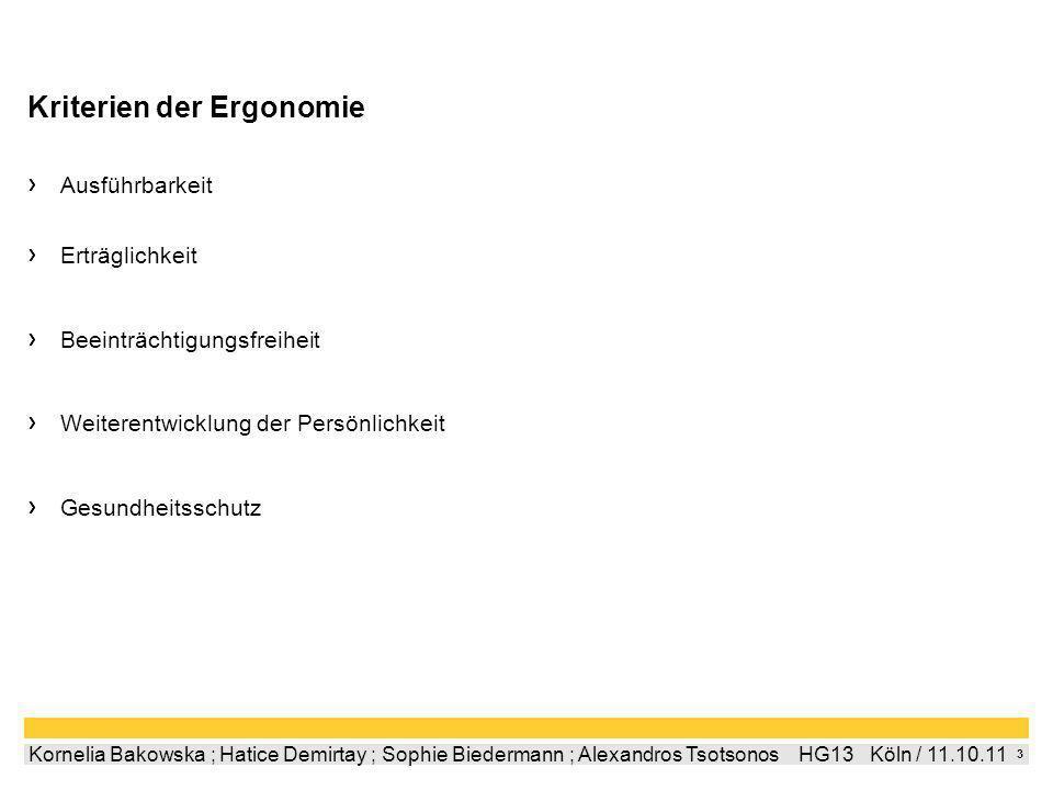 3 Kornelia Bakowska ; Hatice Demirtay ; Sophie Biedermann ; Alexandros Tsotsonos HG13 Köln / 11.10.11 Kriterien der Ergonomie Ausführbarkeit Erträglichkeit Beeinträchtigungsfreiheit Weiterentwicklung der Persönlichkeit Gesundheitsschutz