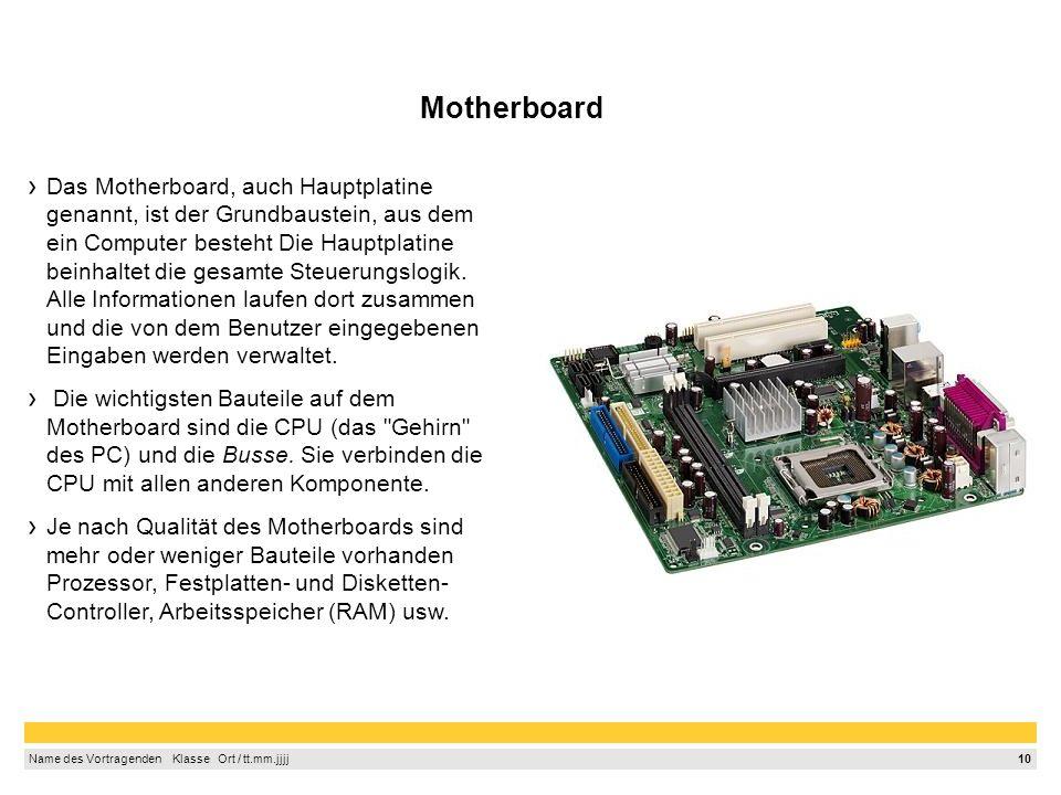 10 Name des Vortragenden Klasse Ort / tt.mm.jjjj Motherboard Das Motherboard, auch Hauptplatine genannt, ist der Grundbaustein, aus dem ein Computer besteht Die Hauptplatine beinhaltet die gesamte Steuerungslogik.