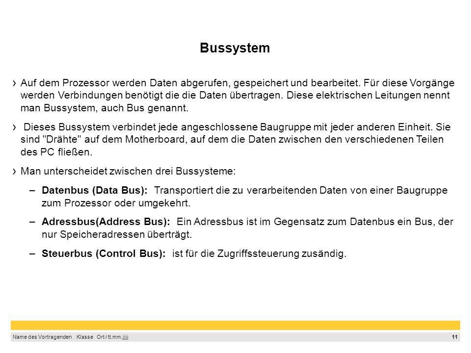 11 Name des Vortragenden Klasse Ort / tt.mm.jjjj Bussystem Auf dem Prozessor werden Daten abgerufen, gespeichert und bearbeitet.