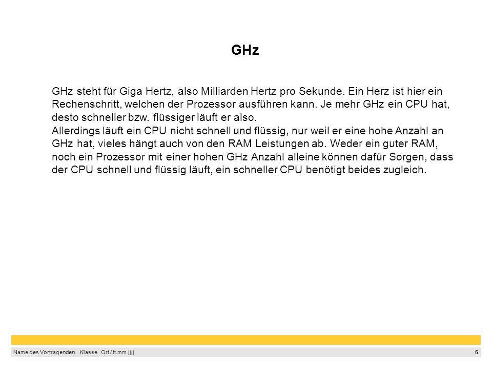 6 Name des Vortragenden Klasse Ort / tt.mm.jjjj GHz GHz steht für Giga Hertz, also Milliarden Hertz pro Sekunde. Ein Herz ist hier ein Rechenschritt,