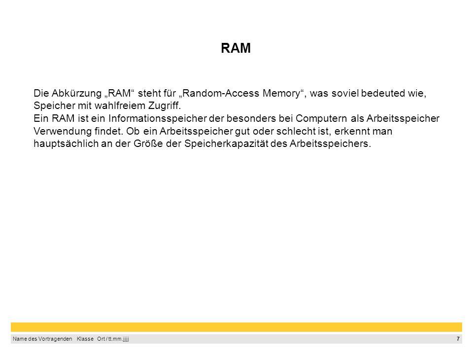 7 Name des Vortragenden Klasse Ort / tt.mm.jjjj RAM Die Abkürzung RAM steht für Random-Access Memory, was soviel bedeuted wie, Speicher mit wahlfreiem