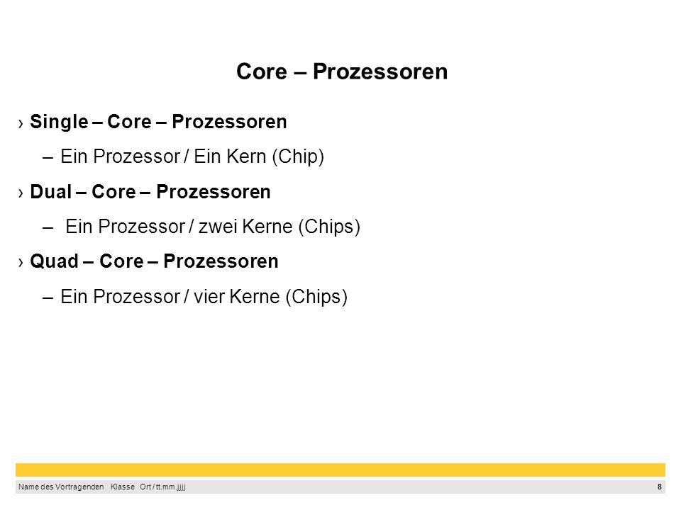 8 Name des Vortragenden Klasse Ort / tt.mm.jjjj Core – Prozessoren Single – Core – Prozessoren –Ein Prozessor / Ein Kern (Chip) Dual – Core – Prozessoren – Ein Prozessor / zwei Kerne (Chips) Quad – Core – Prozessoren –Ein Prozessor / vier Kerne (Chips)