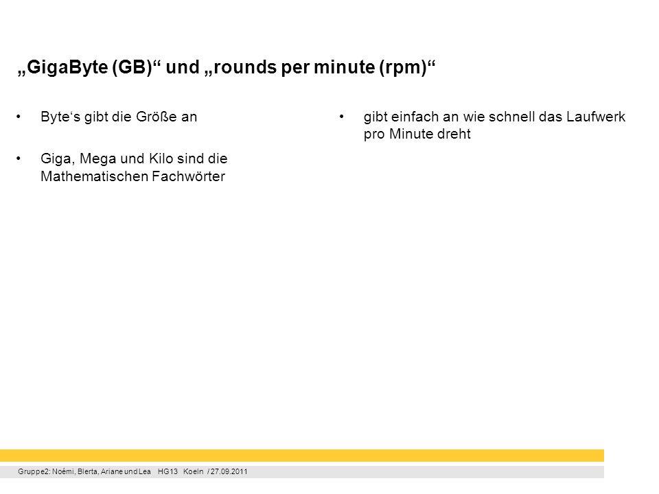Gruppe2: Noémi, Blerta, Ariane und Lea HG13 Koeln / 27.09.2011 GigaByte (GB) und rounds per minute (rpm) Bytes gibt die Größe an Giga, Mega und Kilo s