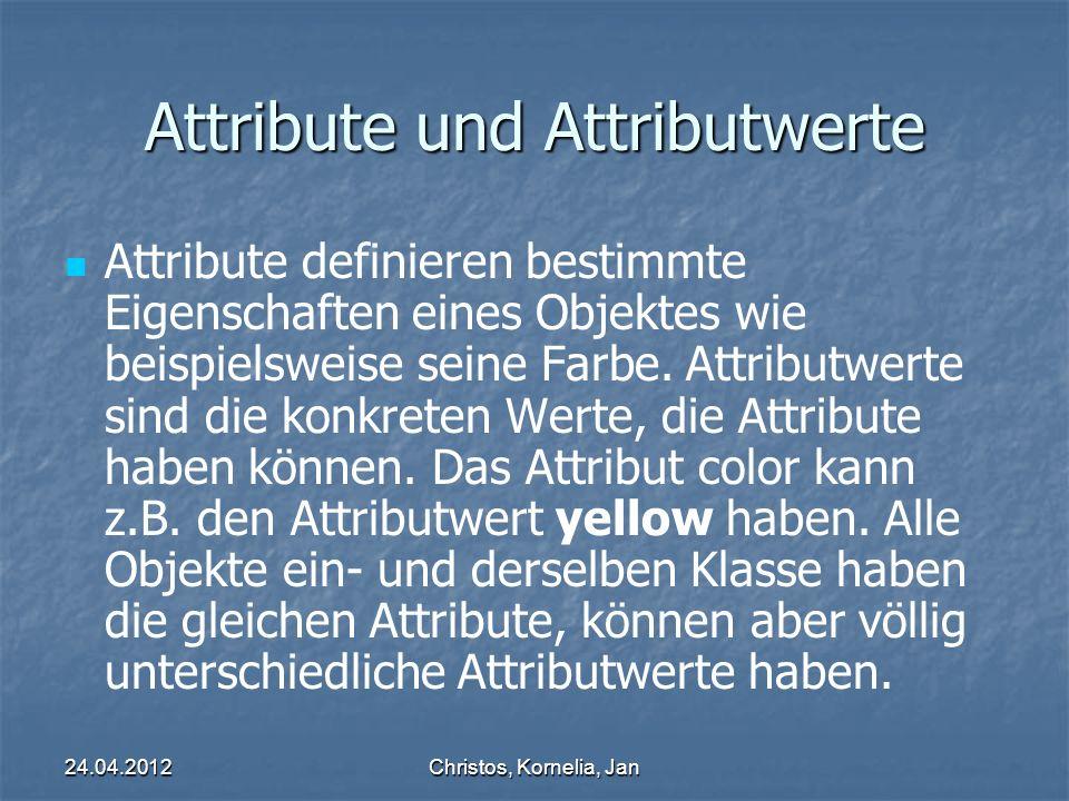 24.04.2012Christos, Kornelia, Jan Attribute und Attributwerte Attribute definieren bestimmte Eigenschaften eines Objektes wie beispielsweise seine Farbe.