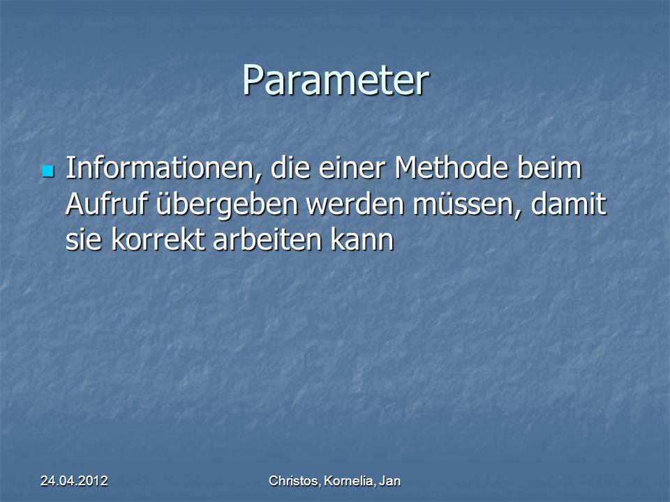 24.04.2012Christos, Kornelia, Jan Parameter Informationen, die einer Methode beim Aufruf übergeben werden müssen, damit sie korrekt arbeiten kann Informationen, die einer Methode beim Aufruf übergeben werden müssen, damit sie korrekt arbeiten kann