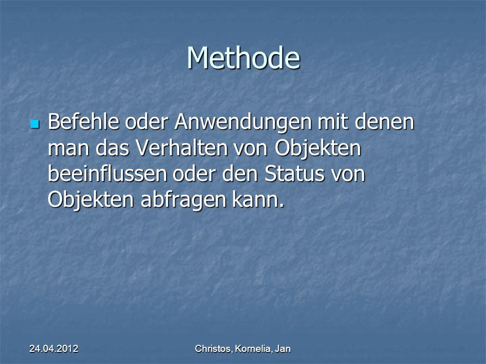 24.04.2012Christos, Kornelia, Jan Methode Befehle oder Anwendungen mit denen man das Verhalten von Objekten beeinflussen oder den Status von Objekten abfragen kann.
