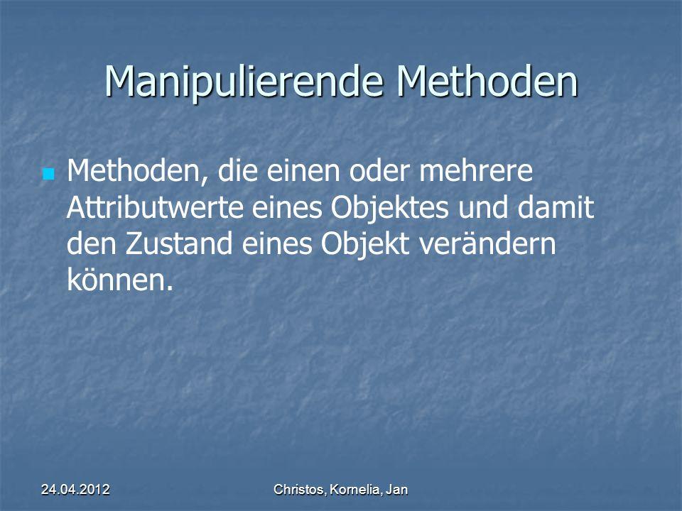 24.04.2012Christos, Kornelia, Jan Manipulierende Methoden Methoden, die einen oder mehrere Attributwerte eines Objektes und damit den Zustand eines Objekt verändern können.