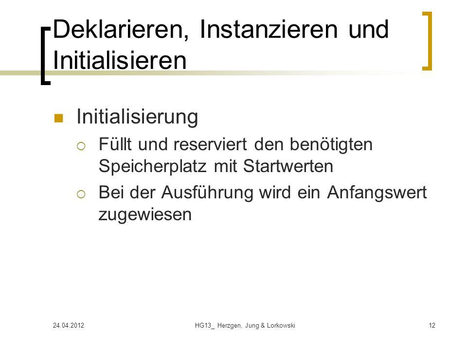 24.04.2012HG13_ Herzgen, Jung & Lorkowski12 Deklarieren, Instanzieren und Initialisieren Initialisierung Füllt und reserviert den benötigten Speicherplatz mit Startwerten Bei der Ausführung wird ein Anfangswert zugewiesen