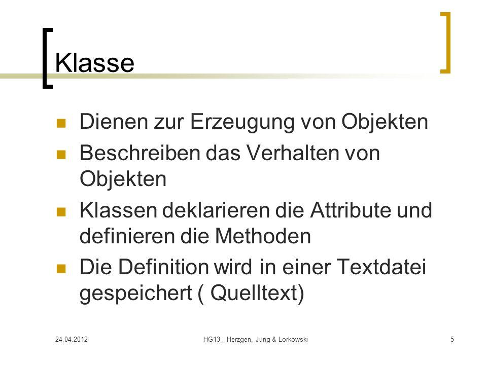 24.04.2012HG13_ Herzgen, Jung & Lorkowski5 Klasse Dienen zur Erzeugung von Objekten Beschreiben das Verhalten von Objekten Klassen deklarieren die Attribute und definieren die Methoden Die Definition wird in einer Textdatei gespeichert ( Quelltext)