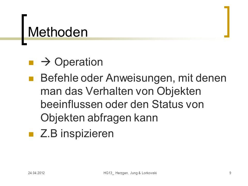 24.04.2012HG13_ Herzgen, Jung & Lorkowski9 Methoden Operation Befehle oder Anweisungen, mit denen man das Verhalten von Objekten beeinflussen oder den Status von Objekten abfragen kann Z.B inspizieren