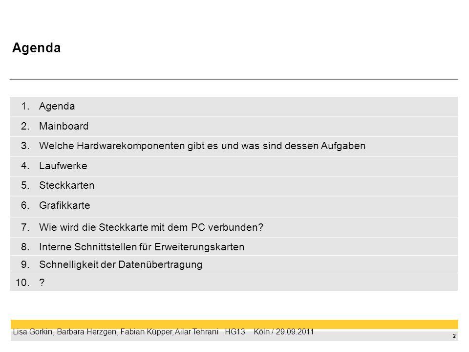 2 Lisa Gorkin, Barbara Herzgen, Fabian Küpper, Ailar Tehrani HG13 Köln / 29.09.2011 1.Agenda 2.Mainboard 3.Welche Hardwarekomponenten gibt es und was sind dessen Aufgaben 4.Laufwerke 5.Steckkarten 6.Grafikkarte 7.Wie wird die Steckkarte mit dem PC verbunden.