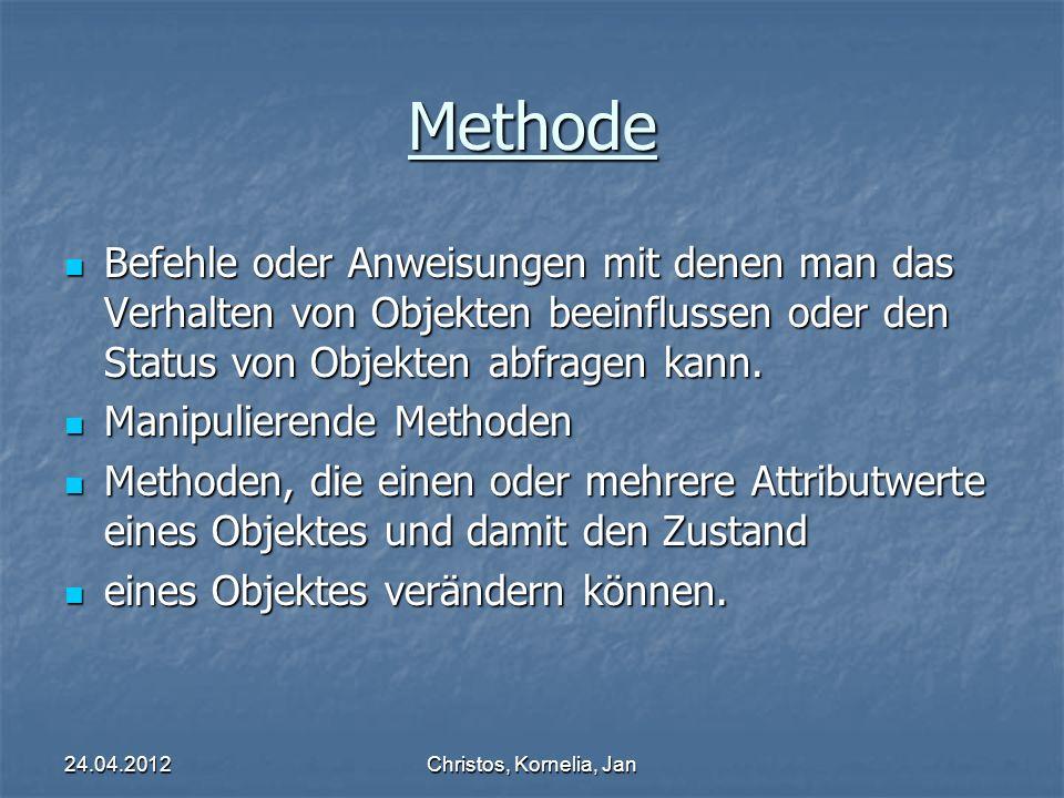 24.04.2012Christos, Kornelia, Jan Methode Befehle oder Anweisungen mit denen man das Verhalten von Objekten beeinflussen oder den Status von Objekten abfragen kann.