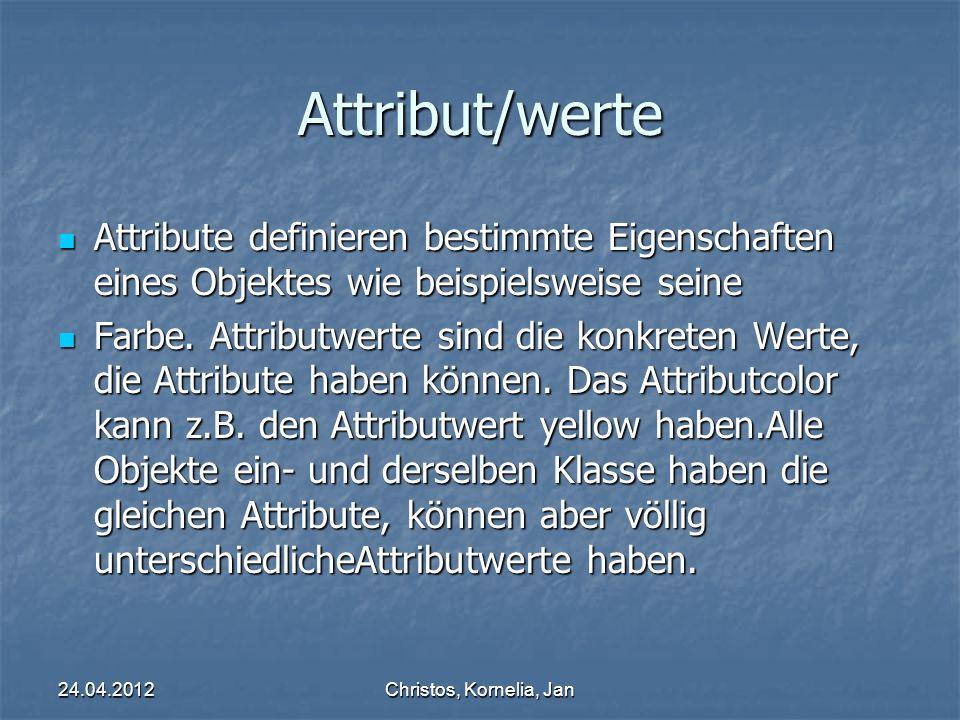 24.04.2012Christos, Kornelia, Jan Parameter & Attributwert Informationen, die einer Methode beim Aufruf übergeben werden müssen, damit sie korrekt arbeiten kann.