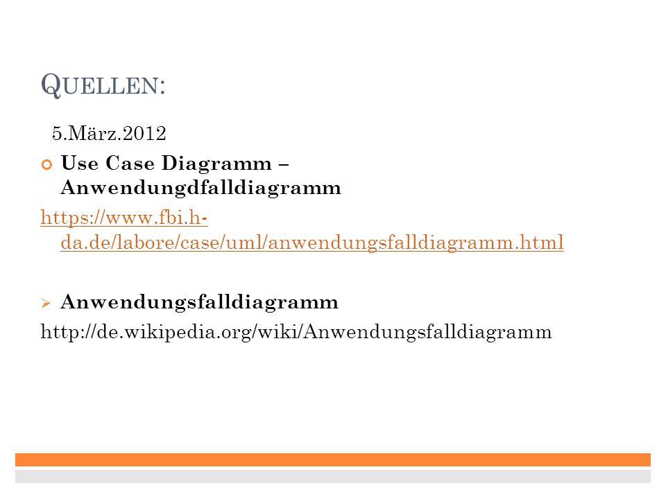 Q UELLEN : 5.März.2012 Use Case Diagramm – Anwendungdfalldiagramm https://www.fbi.h- da.de/labore/case/uml/anwendungsfalldiagramm.html Anwendungsfalldiagramm http://de.wikipedia.org/wiki/Anwendungsfalldiagramm
