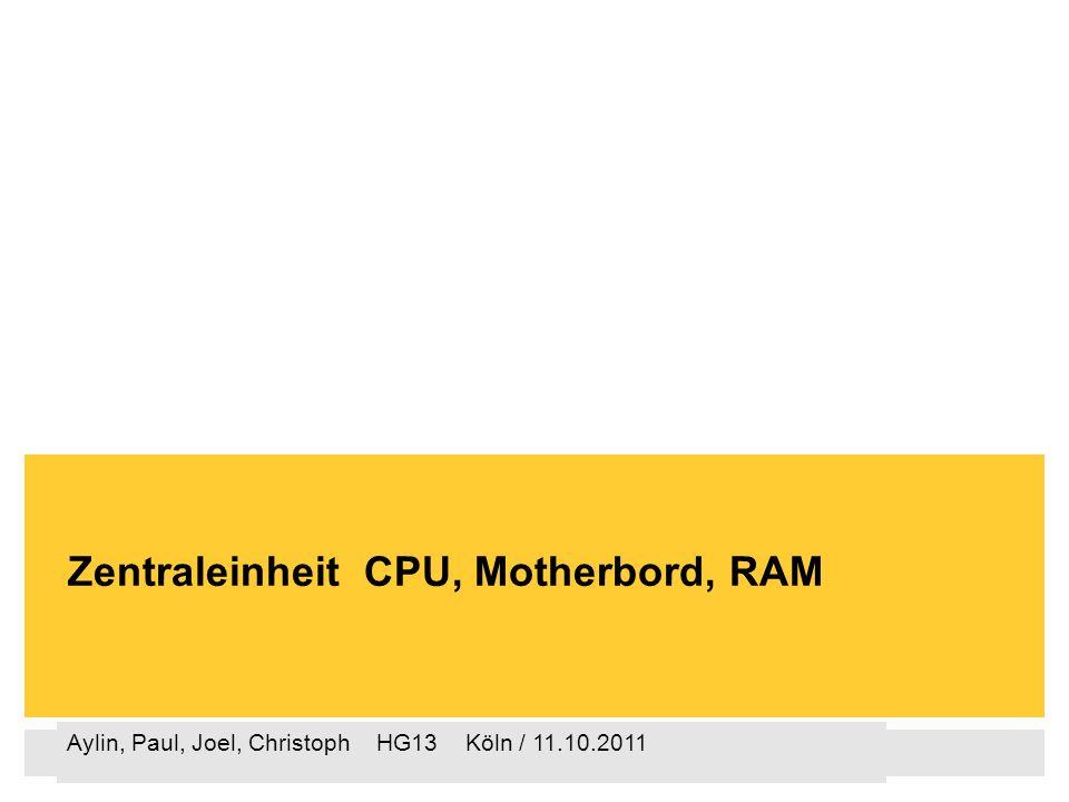 Aylin, Paul, Joel, Christoph HG13 Köln / 11.10.2011 Zentraleinheit CPU, Motherbord, RAM