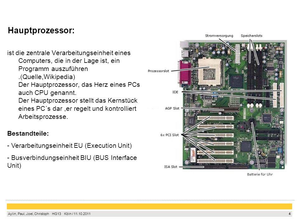 4 Aylin, Paul, Joel, Christoph HG13 Köln / 11.10.2011 Hauptprozessor: ist die zentrale Verarbeitungseinheit eines Computers, die in der Lage ist, ein