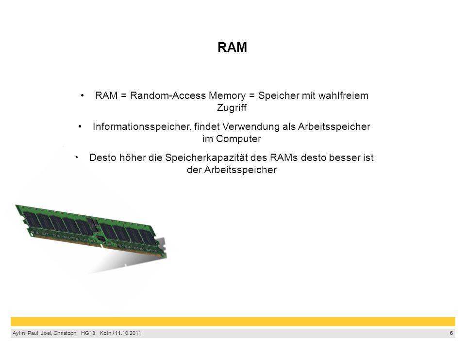 6 Aylin, Paul, Joel, Christoph HG13 Köln / 11.10.2011 RAM RAM = Random-Access Memory = Speicher mit wahlfreiem Zugriff Informationsspeicher, findet Ve