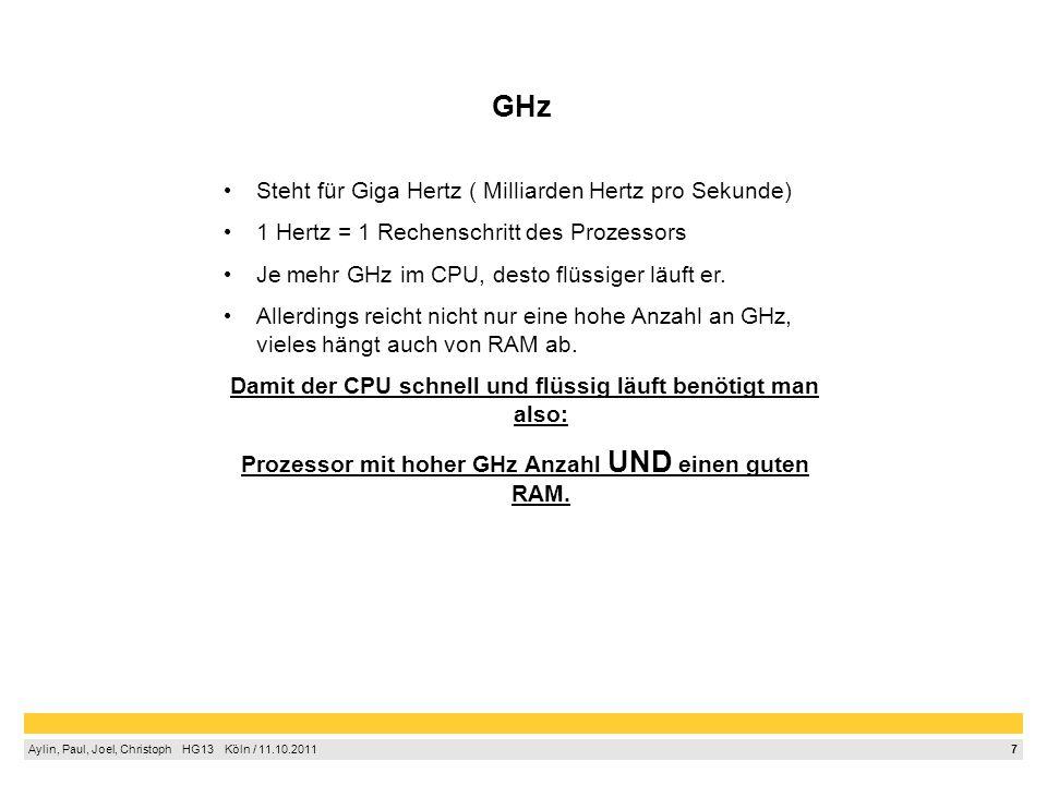 7 Aylin, Paul, Joel, Christoph HG13 Köln / 11.10.2011 GHz Steht für Giga Hertz ( Milliarden Hertz pro Sekunde) 1 Hertz = 1 Rechenschritt des Prozessor