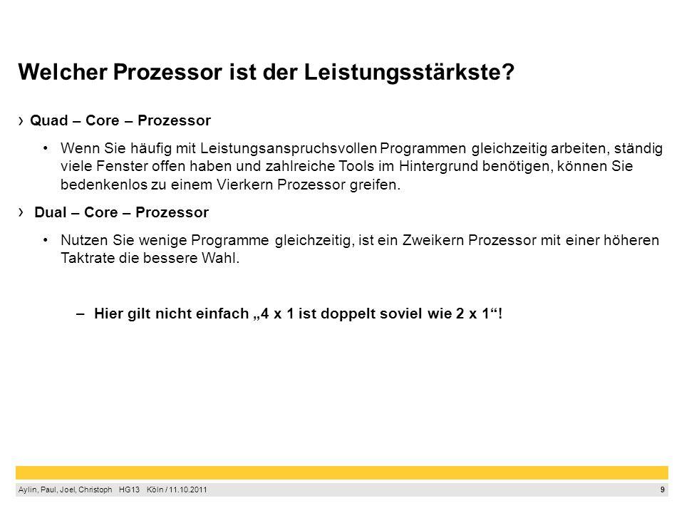 9 Aylin, Paul, Joel, Christoph HG13 Köln / 11.10.2011 Welcher Prozessor ist der Leistungsstärkste? Quad – Core – Prozessor Wenn Sie häufig mit Leistun