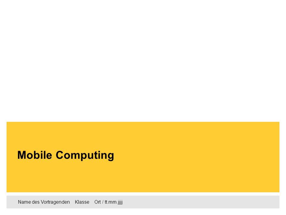 Name des Vortragenden Klasse Ort / tt.mm.jjjj Mobile Computing